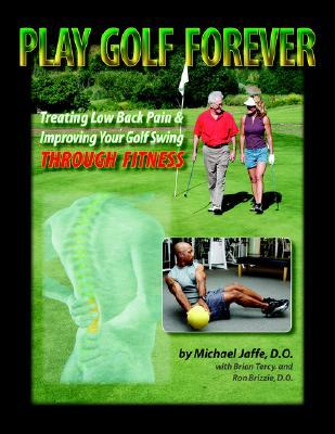Play Golf Forever: Treating Low Back Pain & Improving Your Golf Swing Through Fitness Michael  Jaffe