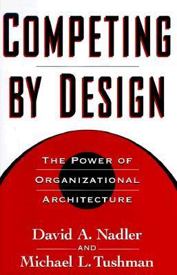 Competing  by  Design: The Power of Organizational Architecture by David A. Nadler