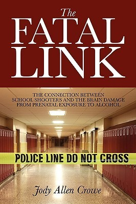 The Fatal Link: The Connection Between School Shooters and the Brain Damage from Prenatal Exposure to Alcohol Jody Allen Crowe