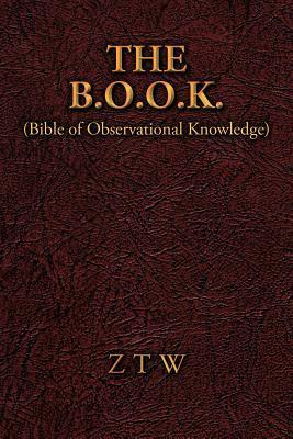 The B.O.O.K.: (Bible of Observational Knowledge)  by  Ztw
