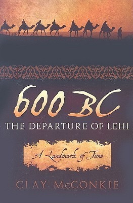 600 BC: The Departure of Lehi: A Landmark of Time Clay McConkie