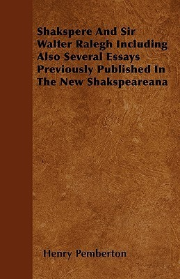 Shakspere and Sir Walter Ralegh Including Also Several Essays Previously Published in the New Shakspeareana  by  Henry Pemberton