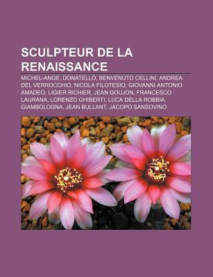 Sculpteur de La Renaissance: Michel-Ange, Donatello, Benvenuto Cellini, Andrea del Verrocchio, Nicola Filotesio, Giovanni Antonio Amadeo NOT A BOOK