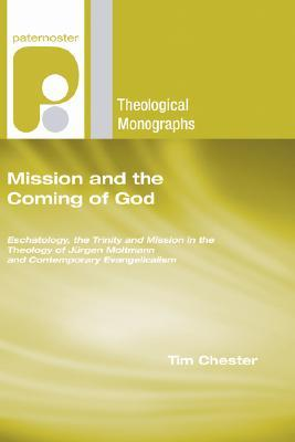 Mission and the Coming of God: Eschatology, the Trinity and Mission in the Theology of Jurgen Moltmann and Contemporary Evangelicalism  by  Tim Chester