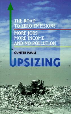 Upsizing: The Road to Zero Emissions: More Jobs, More Income and No Pollution  by  Gunter Pauli