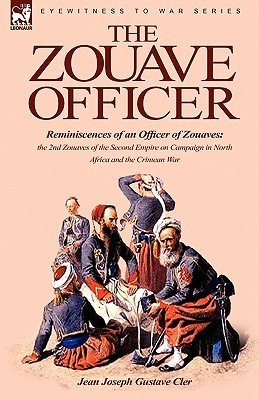 The Zouave Officer: Reminiscences of an Officer of Zouaves-The 2nd Zouaves of the Second Empire on Campaign in North Africa and the Crimea  by  Jean Joseph Gustave Cler