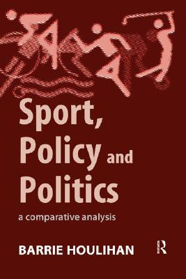 Sport, Policy and Politics: A Comparative Analysis  by  Barrie Houlihan