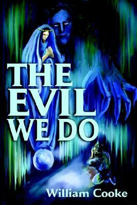 The Evil We Do William Cooke