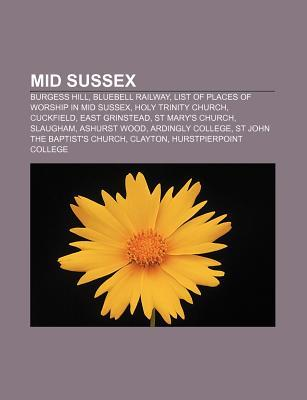 Mid Sussex: Burgess Hill, Bluebell Railway, List of Places of Worship in Mid Sussex, Holy Trinity Church, Cuckfield, East Grinstea  by  Books LLC