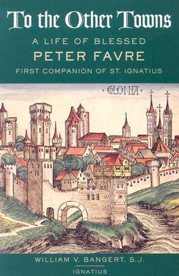 To the Other Towns: A Life of Blessed Peter Faure First Companion of St.Ignatius  by  William V. Bangert