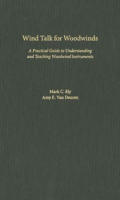 Wind Talk for Woodwinds: A Practical Guide to Understanding and Teaching Woodwind Instruments  by  Mark C. Ely