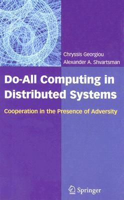 Do-All Computing in Distributed Systems: Cooperation in the Presence of Adversity Chryssis Georgiou