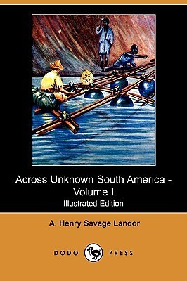 Across Unknown South America - Volume I (Illustrated Edition) Arnold Henry Savage Landor