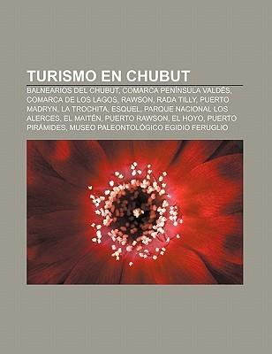 Turismo En Chubut: Balnearios del Chubut, Comarca Pen Nsula Vald S, Comarca de Los Lagos, Rawson, Rada Tilly, Puerto Madryn, La Trochita  by  Books LLC