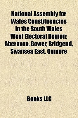National Assembly for Wales Constituencies in the South Wales West Electoral Region: Aberavon, Gower, Bridgend, Swansea East, Ogmore Books LLC