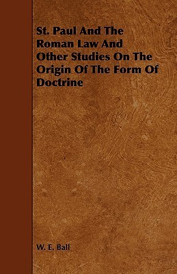 St. Paul and the Roman Law and Other Studies on the Origin of the Form of Doctrine W. E. Ball