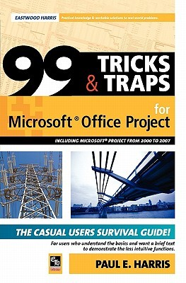 99 Tricks and Traps for Microsoft (R) Office Project Including Microsoft (R) Project 2000 to 2007 Paul E. Harris