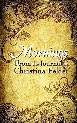 Mornings: From the Journal of Christina Felder Christina Felder