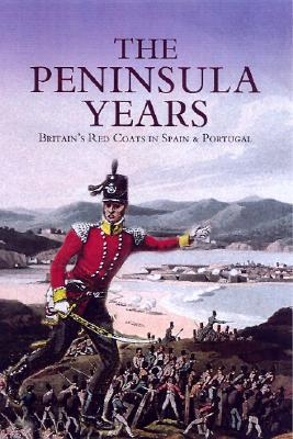 The Peninsula Years: Britains Red Coats in Spain & Portugal  by  Donald Sidney Richards