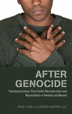 After Genocide: Transitional Justice, Post Conflict Reconstruction And Reconciliation In Rwanda And Beyond Phil Clark
