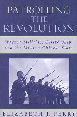 Patrolling the Revolution: Worker Militias, Citizenship, and the Modern Chinese State Elizabeth J. Perry