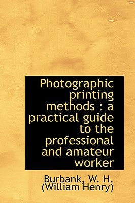 Photographic Printing Methods: A Practical Guide to the Professional and Amateur Worker  by  Burbank W. H. (William Henry)