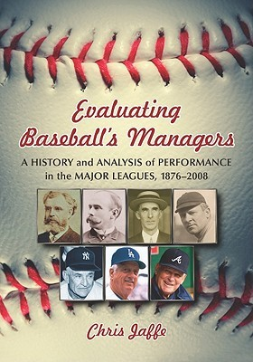 Evaluating Baseballs Managers: A History and Analysis of Performance in the Major Leagues, 1876-2008 Chris Jaffe