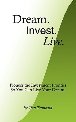 Dream. Invest. Live.: Pioneer the Investment Frontier So You Can Live Your Dream.  by  Tom Trimbath