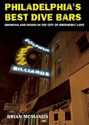 Philadelphias Best Dive Bars: Drinking and Diving in the City of Brotherly Love  by  Brian McManus