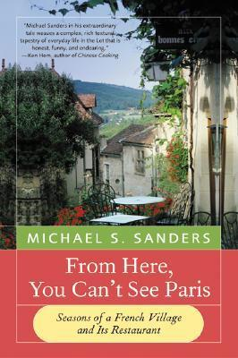 From Here, You Cant See Paris: Seasons of a French Village and Its Restaurant  by  Michael S. Sanders