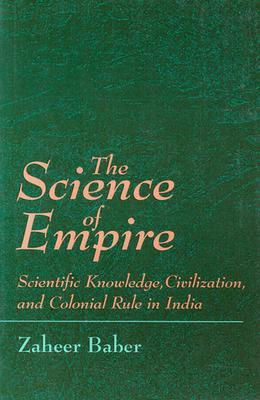 Science of Empire: Scientific Knowledge, Civilization, and Colonial Rule in India  by  Zaheer Baber