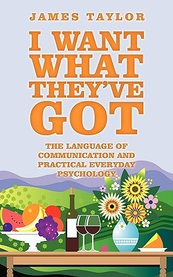 I Want What Theyve Got: The Language of Communication  by  James Taylor