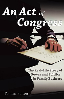 An Act of Congress: The Real-Life Story of Power and Politics in Family Business  by  Tommy Fulton