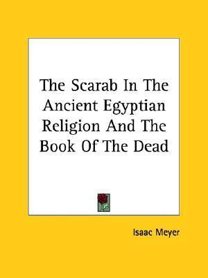 The Scarab In The Ancient Egyptian Religion And The Book Of The Dead Isaac Meyer