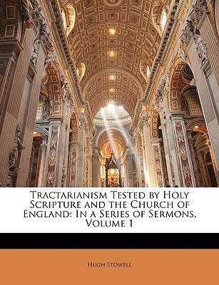 Tractarianism Tested  by  Holy Scripture and the Church of England: In a Series of Sermons, Volume 1 by Hugh Stowell