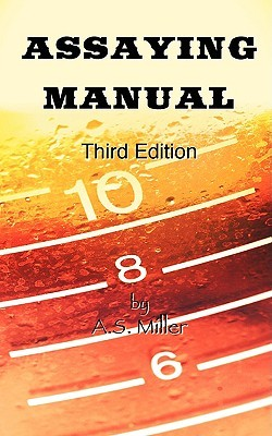 Assaying Manual - Fire Assay of Gold, Silver and Lead Alfred Stanley Miller