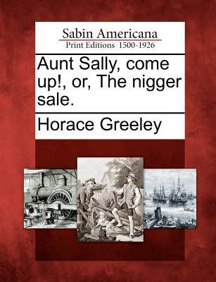 Aunt Sally, Come Up!, Or, the Nigger Sale. Horace Greeley