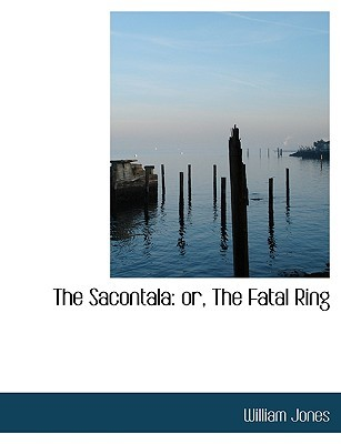 The Sacontala: Or, the Fatal Ring William Jones