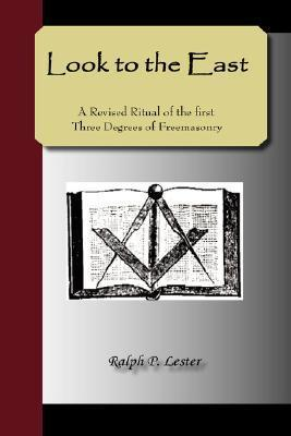 Look to the East - A Revised Ritual of the First Three Degrees of Freemasonry Ralph, P Lester