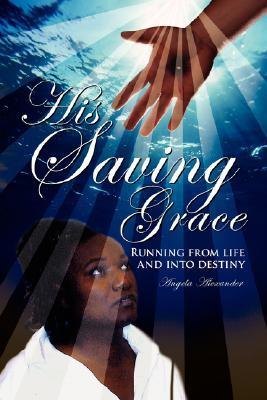 His Saving Grace: Running from Life and Into Destiny Angela Alexander