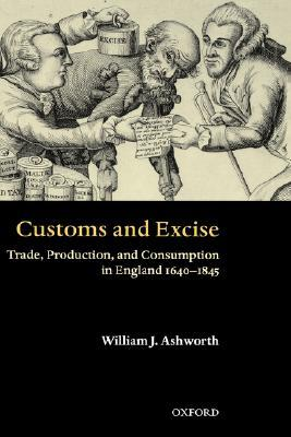 Customs and Excise: Trade, Production, and Consumption in England, 1640-1845  by  William Ashworth