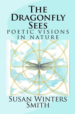 The Dragonfly Sees: Poetic Visions of Nature Susan Winters Smith