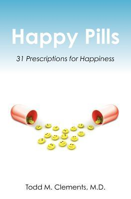 Happy Pills: 31 Prescriptions for Happiness  by  Todd M. Clements