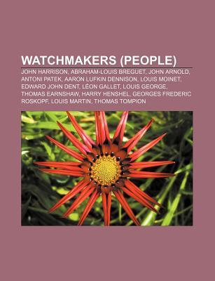 Watchmakers (People): John Harrison, Abraham Louis Breguet, Antoni Patek, Aaron Lufkin Dennison, Edward John Dent, Louis George, Harry Henshel Books LLC