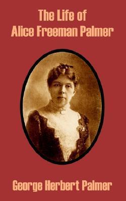 The Life of Alice Freeman Palmer  by  George Herbert Palmer
