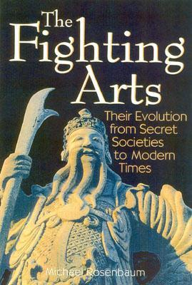 The Fighting Arts: Their Evolution from Secret Societies to Modern Times  by  Michael  Rosenbaum