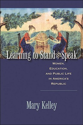Learning to Stand and Speak: Women, Education, and Public Life in Americas Republic  by  Mary Kelley