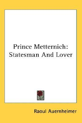 Prince Metternich: Statesman and Lover Raoul Auernheimer