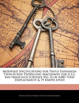Modified Specifications for Triple-Expansion Twin-Screw Propelling Machinery for U.S.S. San Francisco (Cruiser No. 5) of 4,083 Tons Displacement & 19 United States Bureau of Steam Engineeri,