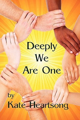Deeply We Are One: An Experiential Guide to Recognizing Your Divine Nature and Understanding Your True Connection with Life. Kate Heartsong